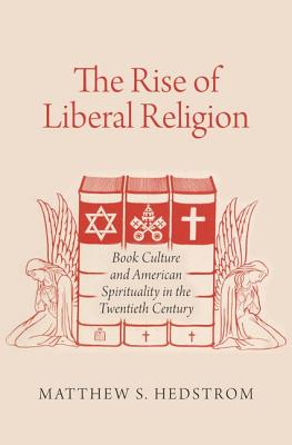 The Rise of Liberal Religion: Book Culture and American Spirituality in the Twentieth Century, Matthew S. Hedstrom