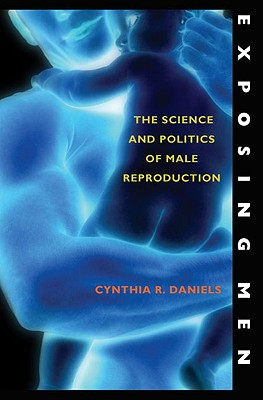 Exposing Men: The Science and Politics of Male Reproduction, Daniels, Cynthia R.