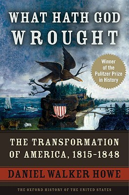 What Hath God Wrought: The Transformation of America, 1815-1848 (Oxford History of the United States), Daniel Walker Howe
