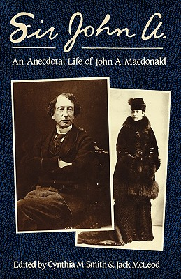 Sir John A.: An Anecdotal Life of John A. Macdonald, SMITH, Cynthia M. and McLEOD, Jack - Editors