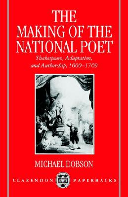 The Making of the National Poet: Shakespeare, Adaptation and Authorship, 1660-1769 (Clarendon Paperbacks), Dobson, Michael