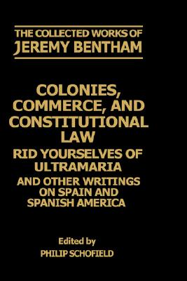 Colonies, Commerce, and Constitutional Law: Rid Yourselves of Ultramaria and Other Writings on Spain and Spanish America (The Collected Works of Jeremy Bentham), Bentham, Jeremy