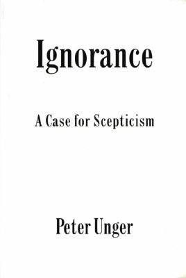 Ignorance: A Case for Scepticism (Clarendon Library of Logic and Philosophy), Unger, Peter