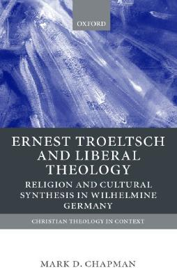 Image for Ernst Troeltsch and Liberal Theology: Religion and Cultural Synthesis in Wilhelmine Germany (Christian Theology in Context)