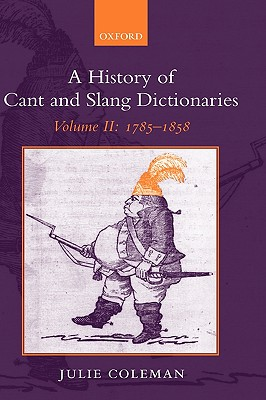 2: A History of Cant and Slang Dictionaries: Volume II: 1785-1858, Coleman, Julie