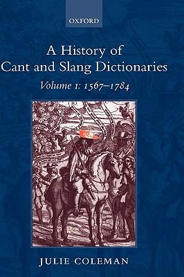 A History of Cant and Slang Dictionaries, Vol. 1: 1567-1785, Coleman, Julie