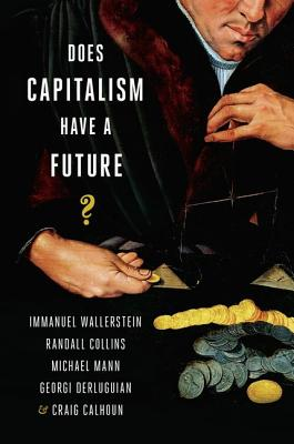Does Capitalism Have a Future?, Immanuel Wallerstein (Author), Randall Collins  (Author), Michael Mann  (Author), Georgi Derluguian (Author), Craig Calhoun  (Author)