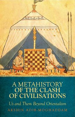 Metahistory of the Clash of Civilisation: Us and Them Beyond Orientalism, Adib-Moghaddam, Arshin