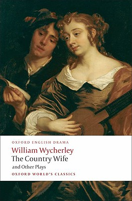 The Country Wife and Other Plays: Love in a Wood; The Gentleman Dancing-Master; The Country Wife; the Plain Dealer (Oxford World's Classics), Wycherley, William