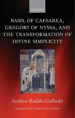 Basil of Caesarea, Gregory of Nyssa, and the Transformation of Divine Simplicity (Oxford Early Christian Studies), Andrew Radde-Gallwitz