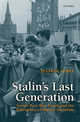Stalin's Last Generation: Soviet Post-War Youth and the Emergence of Mature Socialism, Furst, Juliane