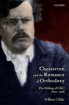 Chesterton and the Romance of Orthodoxy: The Making of GKC, 1874-1908, William Oddie