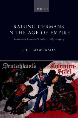 Raising Germans in the Age of Empire: Youth and Colonial Culture, 1871-1914, Bowersox, Jeff