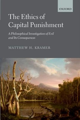 The Ethics of Capital Punishment: A Philosophical Investigation of Evil and its Consequences, Matthew H. Kramer (Author)