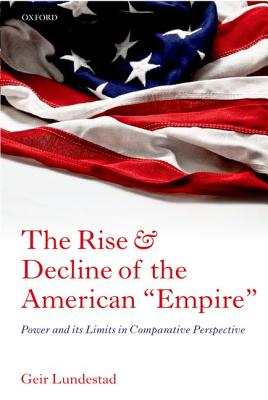 """The Rise and Decline of the American """"Empire"""": Power and its Limits in Comparative Perspective, Lundestad, Geir"""