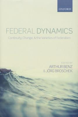 Federal Dynamics: Continuity, Change, and the Varieties of Federalism, Benz, Arthur; Broschek, Jorg Broschek