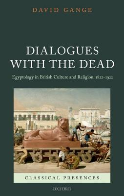 Dialogues with the Dead: Egyptology in British Culture and Religion, 1822-1922 (Classical Presences), Gange, David