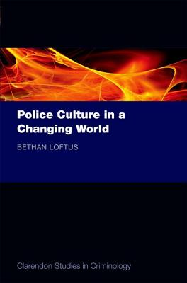 Police Culture in a Changing World (Clarendon Studies in Criminology), Loftus, Bethan