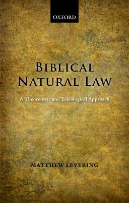 Biblical Natural Law: A Theocentric and Teleological Approach, Matthew Levering