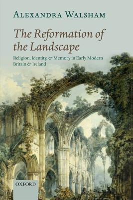 The Reformation of the Landscape: Religion, Identity, and Memory in Early Modern Britain and Ireland, Walsham, Alexandra