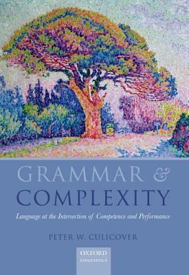 Grammar and Complexity: Language at the Intersection of Competence and Performance (Oxford Linguistics), Culicover, Peter
