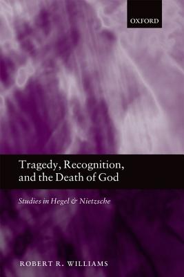 Tragedy, Recognition, and the Death of God: Studies in Hegel and Nietzsche, Williams, Robert R.