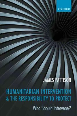Humanitarian Intervention and the Responsibility To Protect: Who Should Intervene?, Pattison, James