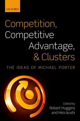 Competition, Competitive Advantage, and Clusters: The Ideas of Michael Porter, Huggins, Robert; Izushi, Hiro