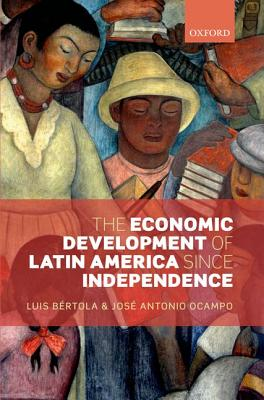 The Economic Development of Latin America since Independence (Initiative for Policy Dialogue), Bertola, Luis; Ocampo, Jose Antonio
