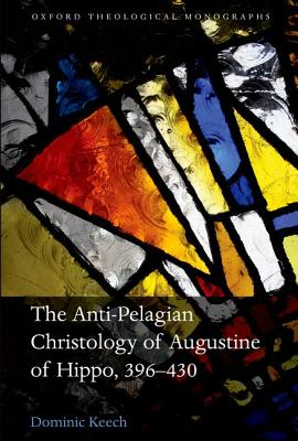 The Anti-Pelagian Christology of Augustine of Hippo, 396-430 (Oxford Theological Monographs), Keech, Dominic