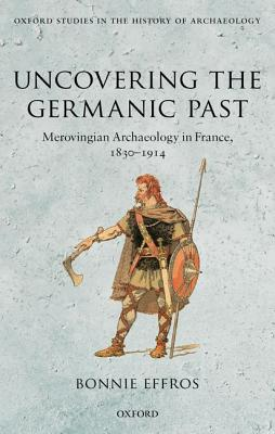 Image for Uncovering the Germanic Past: Merovingian Archaeology in France, 1830-1914 (Oxford Studies in the History of Archaeology)