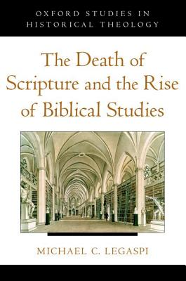 The Death of Scripture and the Rise of Biblical Studies (Oxford Studies in Historical Theology), Michael C. Legaspi