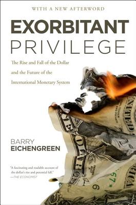 Exorbitant Privilege: The Rise and Fall of the Dollar and the Future of the International Monetary System, Eichengreen, Barry