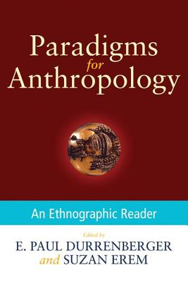 Paradigms for Anthropology: An Ethnographic Reader, E. Paul Durrenberger (Author), Suzan Erem (Author)
