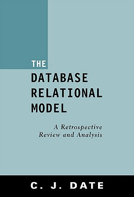 The Database Relational Model: A Retrospective Review and Analysis, Date, C. J.