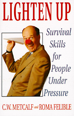Lighten Up: Survival Skills for People Under Pressure, Metcalf, C.W.; Felible, Roma