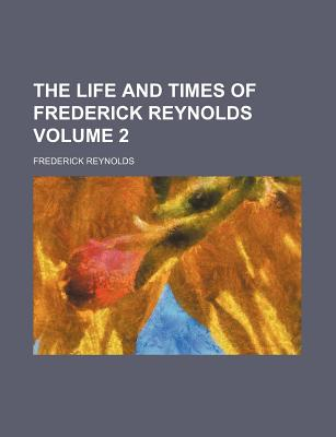 The life and times of Frederick Reynolds Volume 2, Reynolds, Frederick