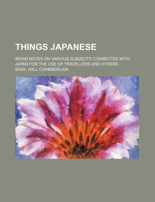 Things Japanese; Being Notes on Various Subjects Connected With Japan for the Use of Travellers and Others, Basil Hall Chamberlain
