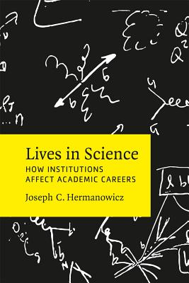 Lives in Science: How Institutions Affect Academic Careers, Hermanowicz, Joseph C.