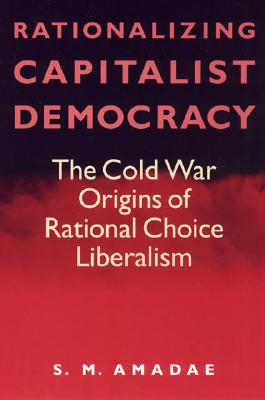 Rationalizing Capitalist Democracy: The Cold War Origins of Rational Choice Liberalism, Amadae, S.M.