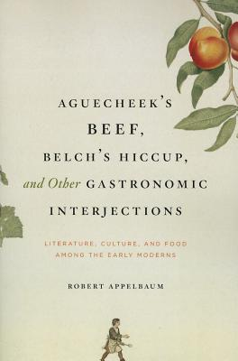 Aguecheek's Beef, Belch's Hiccup, and Other Gastronomic Interjections: Literature, Culture, and Food Among the Early Moderns, Appelbaum, Robert