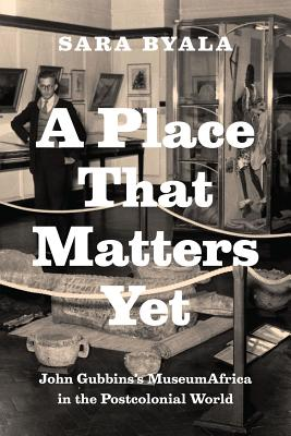 Image for A Place That Matters Yet: John Gubbins's MuseumAfrica in the Postcolonial World
