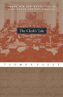The Clerk's Tale: Young Men and Moral Life in Nineteenth-Century America, Augst, Thomas