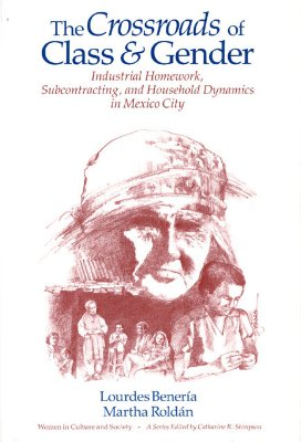 Image for Crossroads of Class and Gender: Industrial Homework, Subcontracting, and Household Dynamics in Mexico City (Women in Culture and Society)