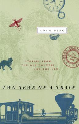 Two Jews on a Train: Stories from the Old Country and the New, Adam Biro