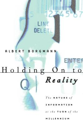 Holding On to Reality: The Nature of Information at the Turn of the Millennium, Borgmann, Albert