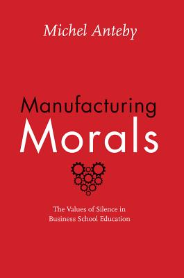 Image for Manufacturing Morals: The Values of Silence in Business School Education