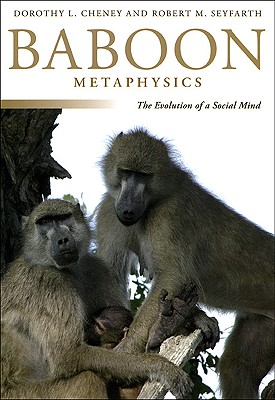Baboon Metaphysics: The Evolution of a Social Mind, Cheney, Dorothy L.; Seyfarth, Robert M.