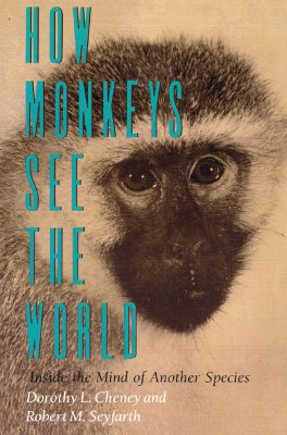 How Monkeys See the World: Inside the Mind of Another Species, Cheney, Dorothy L.; Seyfarth, Robert M.