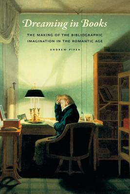 Image for Dreaming in Books: The Making of the Bibliographic Imagination in the Romantic Age